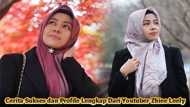 Cerita Sukses dan Profile Lengkap Dari Youtuber Zhiee Leely